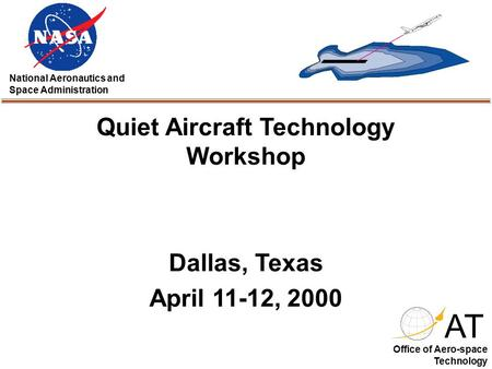 Quiet Aircraft Technology Workshop Dallas, Texas April 11-12, 2000 AT National Aeronautics and Space Administration Office of Aero-space Technology.