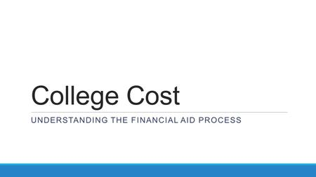 College Cost UNDERSTANDING THE FINANCIAL AID PROCESS.