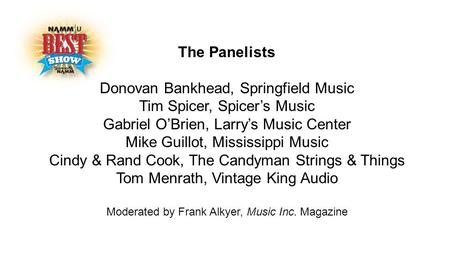 The Panelists Donovan Bankhead, Springfield Music Tim Spicer, Spicer's Music Gabriel O'Brien, Larry's Music Center Mike Guillot, Mississippi Music Cindy.