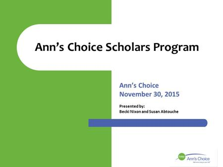 Ann's Choice November 30, 2015 Presented by: Becki Nixon and Susan Abtouche Ann's Choice Scholars Program.