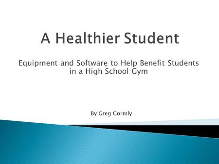 Equipment and Software to Help Benefit Students in a High School Gym By Greg Gormly.