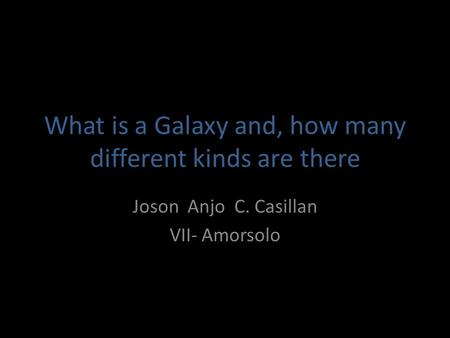 What is a Galaxy and, how many different kinds are there Joson Anjo C. Casillan VII- Amorsolo.