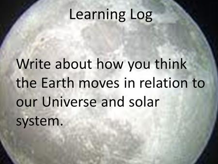 Learning Log Write about how you think the Earth moves in relation to our Universe and solar system.