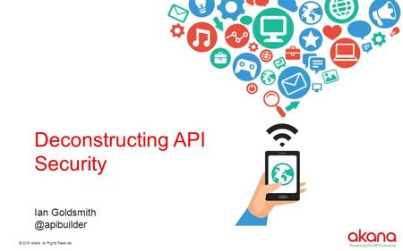 © 2015 Akana. All Rights Reserved. Deconstructing API Security Ian