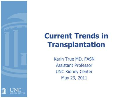 Current Trends in Transplantation Karin True MD, FASN Assistant Professor UNC Kidney Center May 23, 2011.