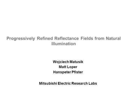Mitsubishi Electric Research Labs Progressively Refined Reflectance Fields from Natural Illumination Wojciech Matusik Matt Loper Hanspeter Pfister.