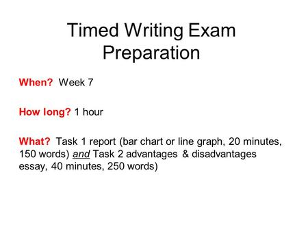Timed Writing Exam Preparation When? Week 7 How long? 1 hour What? Task 1 report (bar chart or line graph, 20 minutes, 150 words) and Task 2 advantages.