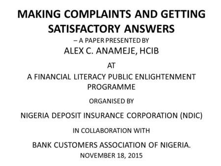 MAKING COMPLAINTS AND GETTING SATISFACTORY ANSWERS – A PAPER PRESENTED BY ALEX C. ANAMEJE, HCIB AT A FINANCIAL LITERACY PUBLIC ENLIGHTENMENT PROGRAMME.