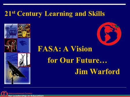 21 st Century Learning and Skills FASA: A Vision for Our Future… Jim Warford.