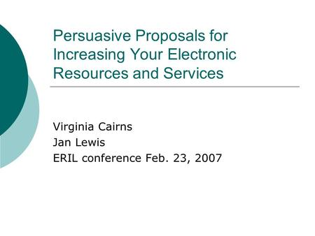 Persuasive Proposals for Increasing Your Electronic Resources and Services Virginia Cairns Jan Lewis ERIL conference Feb. 23, 2007.