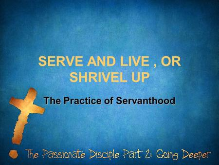SERVE AND LIVE, OR SHRIVEL UP The Practice of Servanthood.