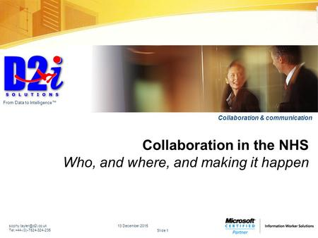 Slide 1 From Data to Intelligence™ Collaboration & communication Collaboration in the NHS Who, and where, and making it happen 13 December