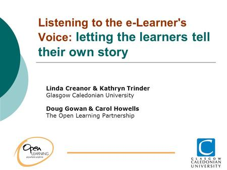 Listening to the e-Learner's Voice: letting the learners tell their own story Linda Creanor & Kathryn Trinder Glasgow Caledonian University Doug Gowan.