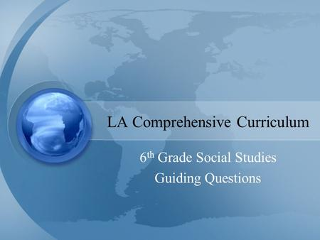 LA Comprehensive Curriculum 6 th Grade Social Studies Guiding Questions.