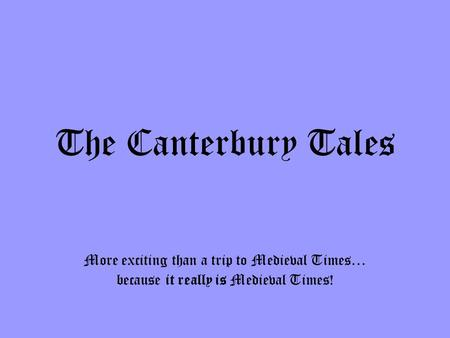 The Canterbury Tales More exciting than a trip to Medieval Times… because it really is Medieval Times!