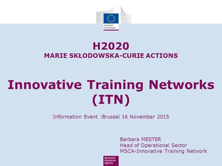 H2020 MARIE SKŁODOWSKA-CURIE ACTIONS Innovative Training Networks (ITN) Information Event :Brussel 16 November 2015 Barbara MESTER Head of Operational.