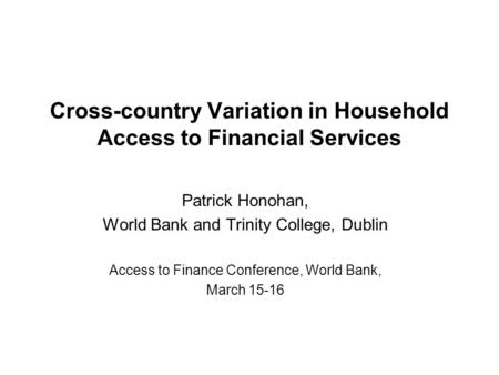 Cross-country Variation in Household Access to Financial Services Patrick Honohan, World Bank and Trinity College, Dublin Access to Finance Conference,
