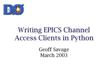 Writing EPICS Channel Access Clients in Python Geoff Savage March 2003.