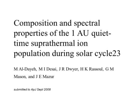 Composition and spectral properties of the 1 AU quiet- time suprathermal ion population during solar cycle23 M Al-Dayeh, M I Desai, J R Dwyer, H K Rassoul,