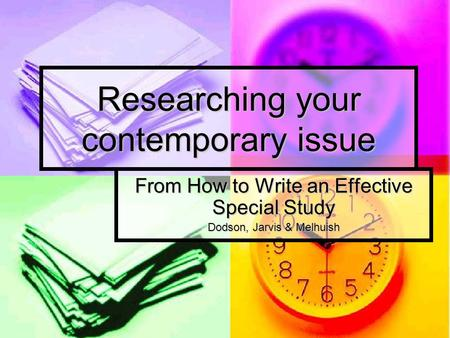 Researching your contemporary issue From How to Write an Effective Special Study Dodson, Jarvis & Melhuish.