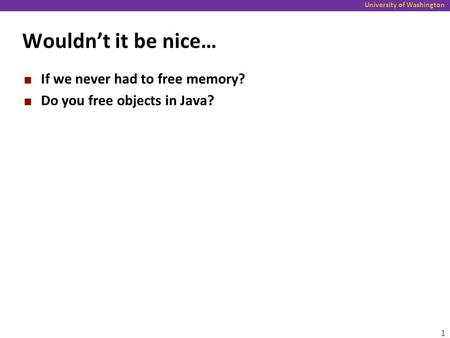 University of Washington Wouldn't it be nice… If we never had to free memory? Do you free objects in Java? 1.