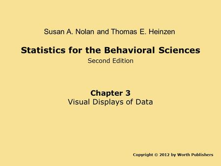 Statistics for the Behavioral Sciences Second Edition Copyright © 2012 by Worth Publishers Susan A. Nolan and Thomas E. Heinzen Chapter 3 Visual Displays.