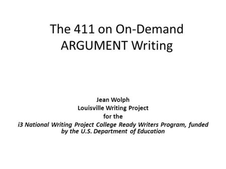 The 411 on On-Demand ARGUMENT <strong>Writing</strong> Jean Wolph Louisville <strong>Writing</strong> Project <strong>for</strong> the i3 National <strong>Writing</strong> Project College Ready Writers Program, funded by.