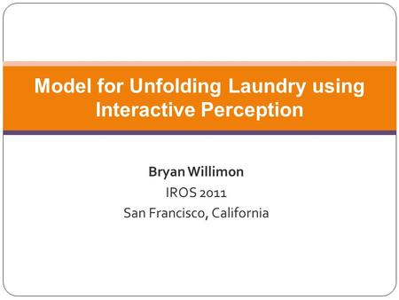Bryan Willimon IROS 2011 San Francisco, California Model for Unfolding Laundry using Interactive Perception.
