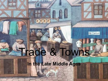 Trade & Towns In the Late Middle Ages. Trade & Towns Main Idea: – Towns and cities grew during the Late Middle Ages as the amount of trade increased between.