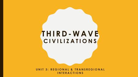 THIRD-WAVE CIVILIZATIONS UNIT 3: REGIONAL & TRANSREGIONAL INTERACTIONS.