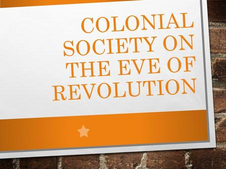 COLONIAL SOCIETY ON THE EVE OF REVOLUTION. MINGLING OF RACES 1775 2.5 MILLION PEOPLE ½ AFRICAN AMERICAN DOUBLING NUMBERS EVERY 25 YRS. ENGLISH ADVANTAGE.