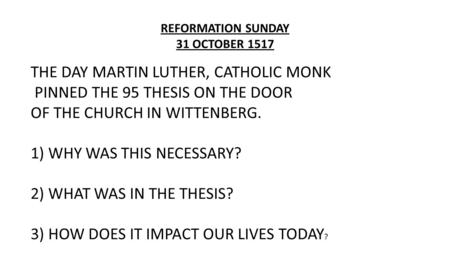 REFORMATION SUNDAY 31 OCTOBER 1517 THE DAY MARTIN LUTHER, CATHOLIC MONK PINNED THE 95 THESIS ON THE DOOR OF THE CHURCH IN WITTENBERG. 1) WHY WAS THIS NECESSARY?