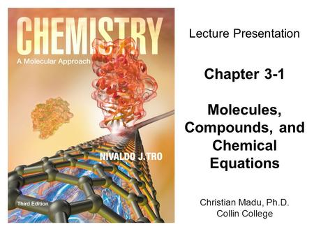 Christian Madu, Ph.D. Collin College Lecture Presentation Chapter 3-1 Molecules, Compounds, and Chemical Equations.