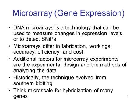 Microarray (Gene Expression) DNA microarrays is a technology that can be used to measure changes in expression levels or to detect SNiPs Microarrays differ.