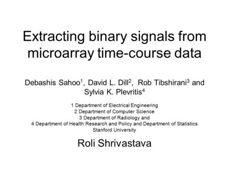 Extracting binary signals from microarray time-course data Debashis Sahoo 1, David L. Dill 2, Rob Tibshirani 3 and Sylvia K. Plevritis 4 1 Department of.
