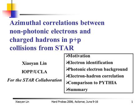 Xiaoyan LinHard Probes 2006, Asilomar, June 9-161 Azimuthal correlations between non-photonic electrons and charged hadrons in p+p collisions from STAR.