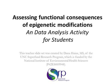 Assessing functional consequences of epigenetic modifications An Data Analysis Activity for Students This teacher slide set was created by Dana Haine,