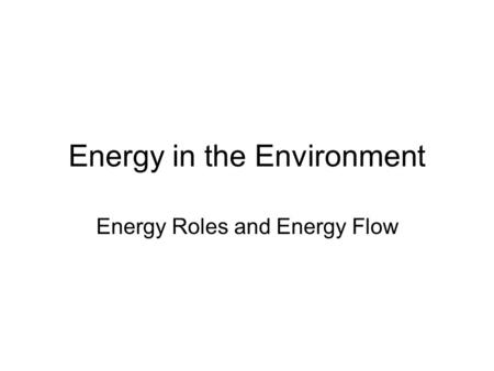 Energy in the Environment Energy Roles and Energy Flow.