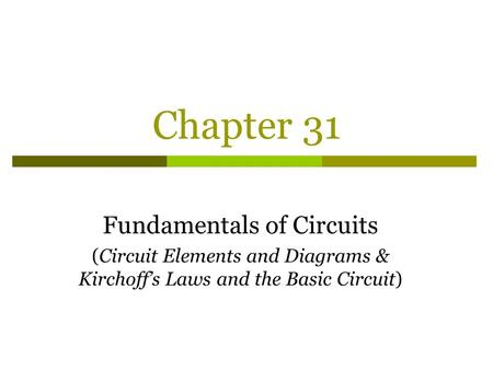 Chapter 31 Fundamentals of Circuits (Circuit Elements and Diagrams & Kirchoff's Laws and the Basic Circuit)