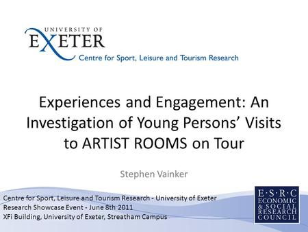 Centre for Sport, Leisure and Tourism Research - University of Exeter Research Showcase Event - June 8th 2011 XFi Building, University of Exeter, Streatham.
