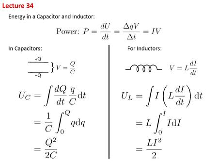 Lecture 34 Energy in a Capacitor and Inductor: In Capacitors:For Inductors: