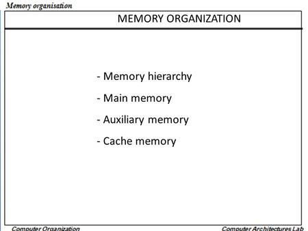 MEMORY ORGANIZATION - Memory hierarchy - Main memory - Auxiliary memory - Cache memory.