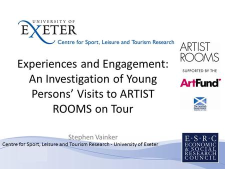 Centre for Sport, Leisure and Tourism Research - University of Exeter Experiences and Engagement: An Investigation of Young Persons' Visits to ARTIST ROOMS.