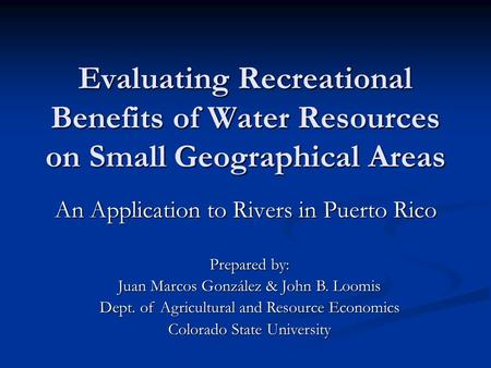 Evaluating Recreational Benefits of Water Resources on Small Geographical Areas An Application to Rivers in Puerto Rico Prepared by: Juan Marcos González.