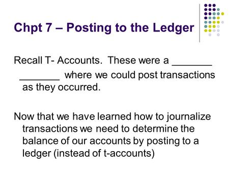 Chpt 7 – Posting to the Ledger Recall T- Accounts. These were a _______ _______ where we could post transactions as they occurred. Now that we have learned.