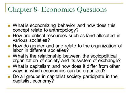 Chapter 8- Economics Questions What is economizing behavior and how does this concept relate to anthropology? How are critical resources such as land allocated.