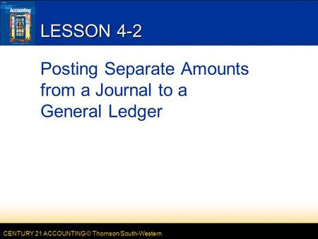 CENTURY 21 ACCOUNTING © Thomson/South-Western LESSON 4-2 Posting Separate Amounts from a Journal to a General Ledger.