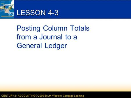 CENTURY 21 ACCOUNTING © 2009 South-Western, Cengage Learning LESSON 4-3 Posting Column Totals from a Journal to a General Ledger.