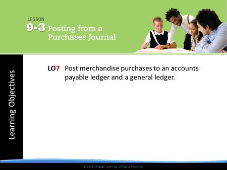 © 2014 Cengage Learning. All Rights Reserved. Learning Objectives © 2014 Cengage Learning. All Rights Reserved. LO7 Post merchandise purchases to an accounts.