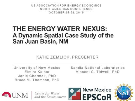 THE ENERGY WATER NEXUS: A Dynamic Spatial Case Study of the San Juan Basin, NM KATIE ZEMLICK, PRESENTER 1 University of New Mexico Elmira Kalhor Janie.